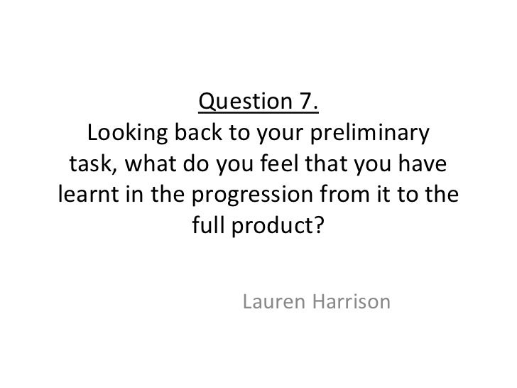 Question 7.   Looking back to your preliminary task, what do you feel that you havelearnt in the progression from it to th...