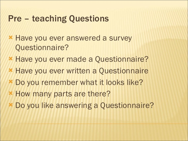Pre – teaching Questions <ul><li>Have you ever answered a survey Questionnaire?  </li></ul><ul><li>Have you ever made a Qu...