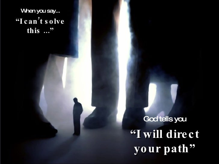 "When you say... "" I can't solve this ..."" God tells you "" I will direct your path"""