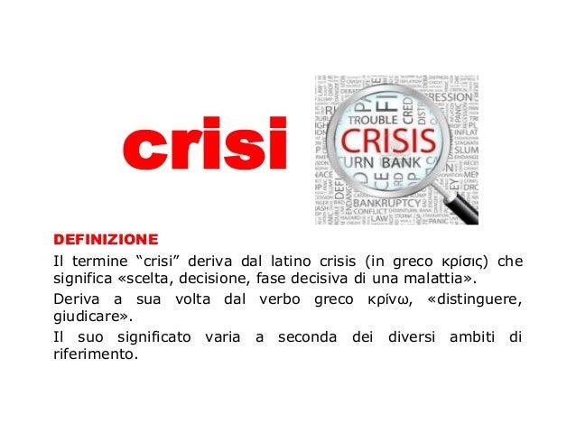 """crisi DEFINIZIONE Il termine """"crisi"""" deriva dal latino crisis (in greco κρίσις) che significa «scelta, decisione, fase dec..."""