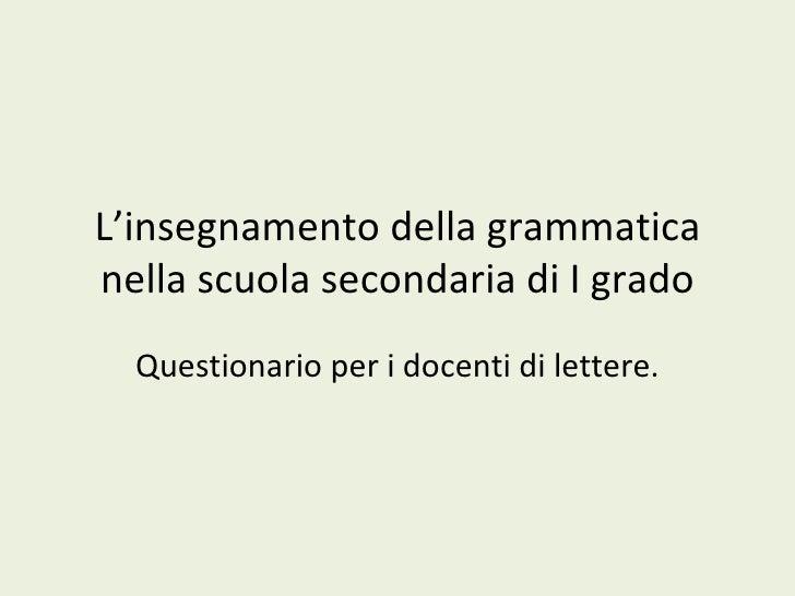 L'insegnamento della grammatica nella scuola secondaria di I grado Questionario per i docenti di lettere.