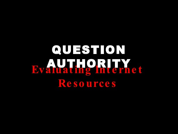 QUESTION AUTHORITY Evaluating Internet Resources