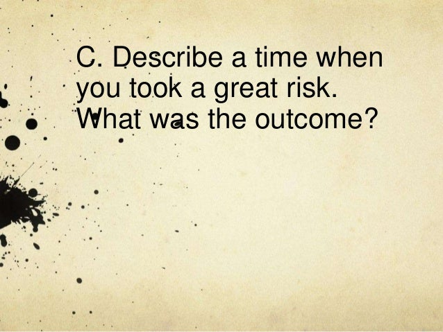 C. Describe a time whenyou took a great risk.What was the outcome?