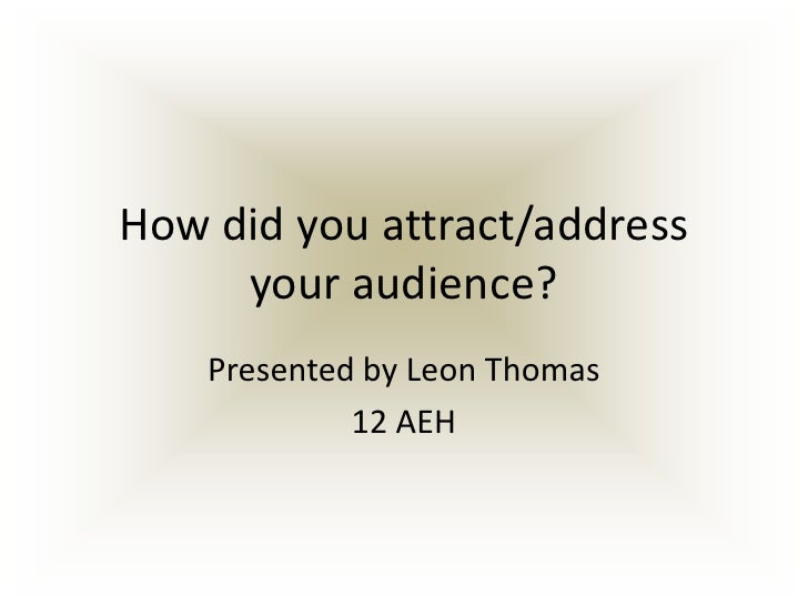 How did you attract/address your audience?<br />Presented by Leon Thomas<br />12 AEH<br />