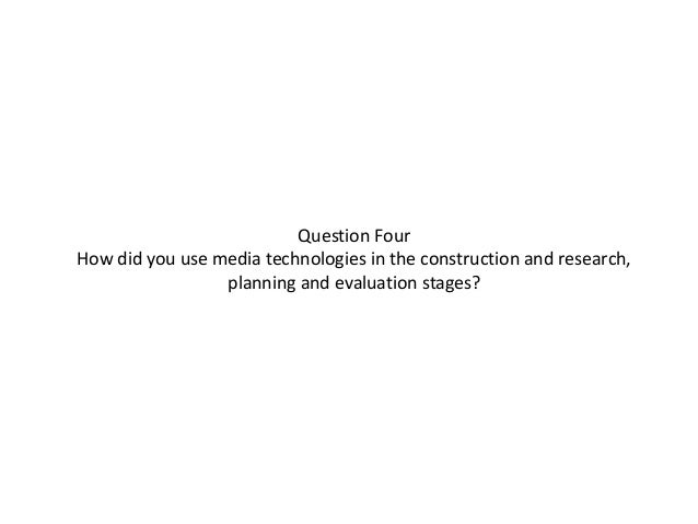 Question FourHow did you use media technologies in the construction and research,                 planning and evaluation ...