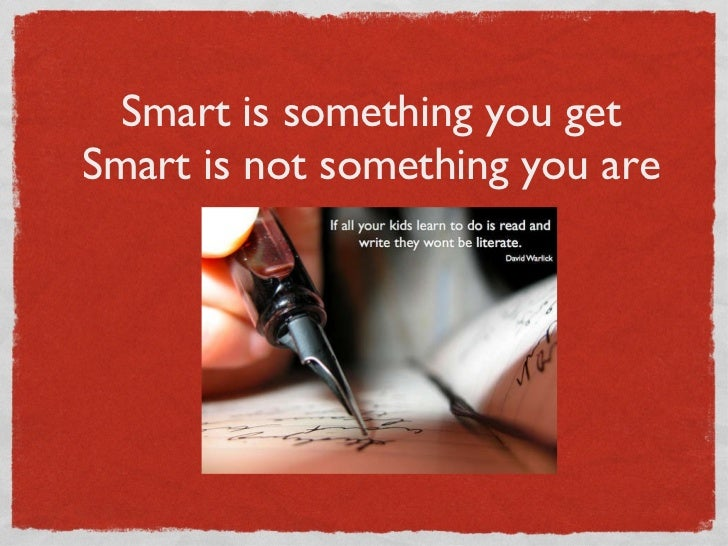 Smart is something you get Smart is not something you are