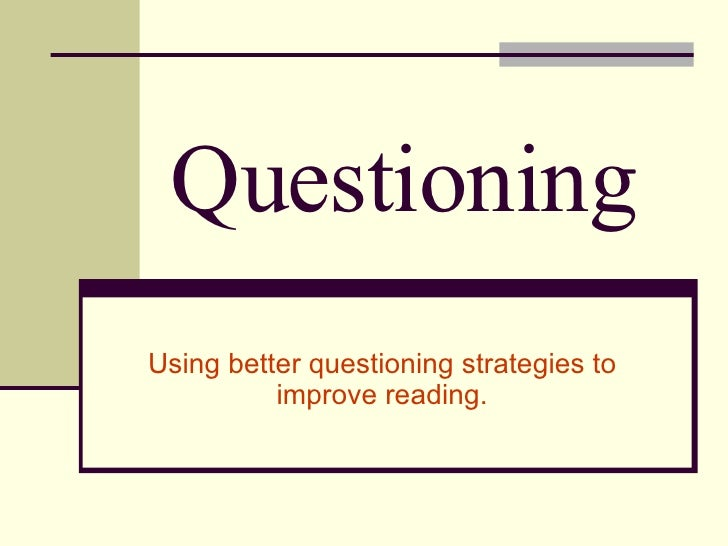 Questioning Using better questioning strategies to improve reading.