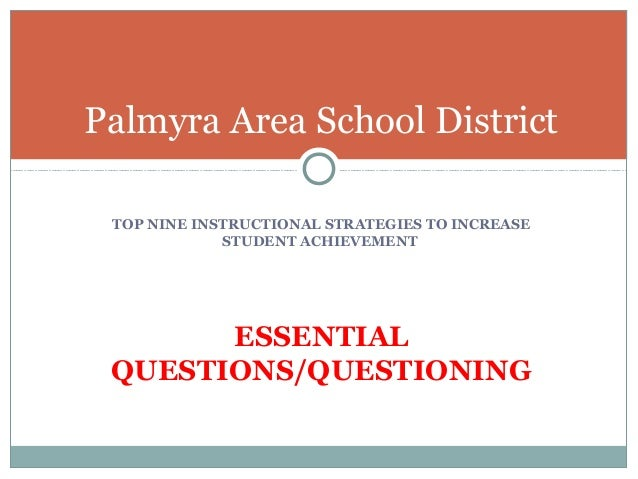 TOP NINE INSTRUCTIONAL STRATEGIES TO INCREASE STUDENT ACHIEVEMENT ESSENTIAL QUESTIONS/QUESTIONING Palmyra Area School Dist...