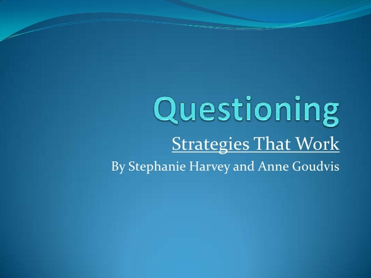Questioning<br />Strategies That Work<br />By Stephanie Harvey and Anne Goudvis<br />