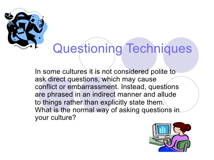 questioning techniques Types of question see also: questioning skills and techniques although there are numerous reasons for asking questions the information we receive back.