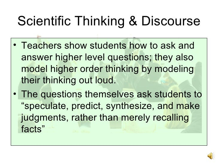 Scientific Thinking & Discourse <ul><li>Teachers show students how to ask and answer higher level questions; they also mod...