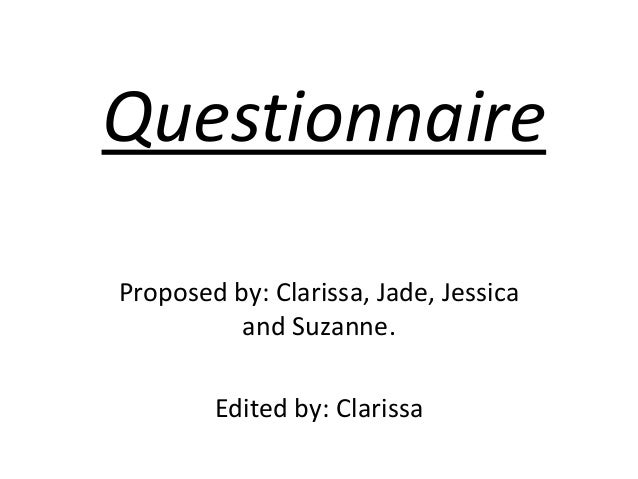 Questionnaire Proposed by: Clarissa, Jade, Jessica and Suzanne. Edited by: Clarissa
