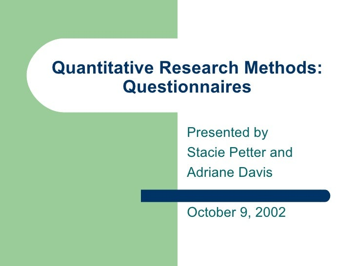 Quantitative Research Methods: Questionnaires Presented by Stacie Petter and Adriane Davis October 9, 2002