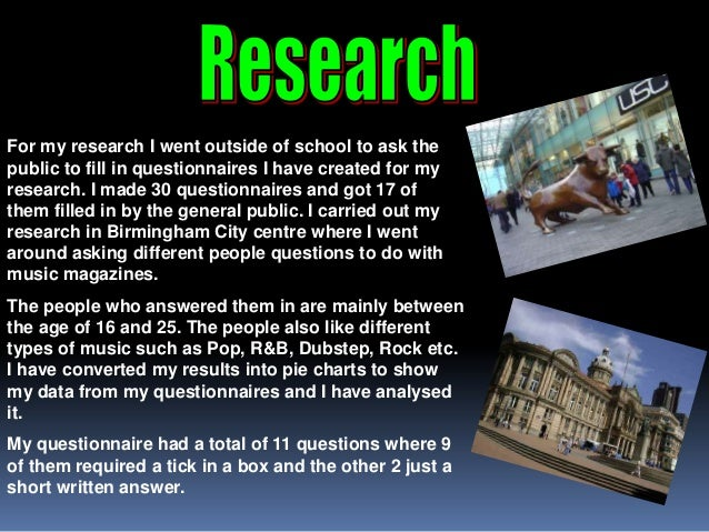 For my research I went outside of school to ask thepublic to fill in questionnaires I have created for myresearch. I made ...