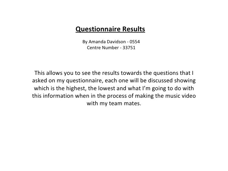 Questionnaire Results By Amanda Davidson - 0554 Centre Number - 33751 This allows you to see the results towards the quest...
