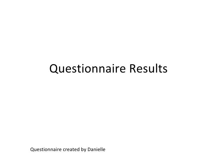 Questionnaire Results Questionnaire created by Danielle