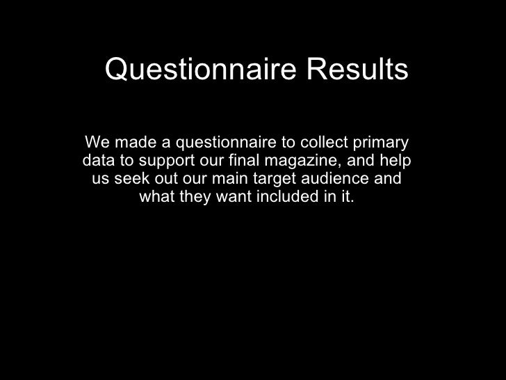 Questionnaire Results We made a questionnaire to collect primary data to support our final magazine, and help us seek out ...