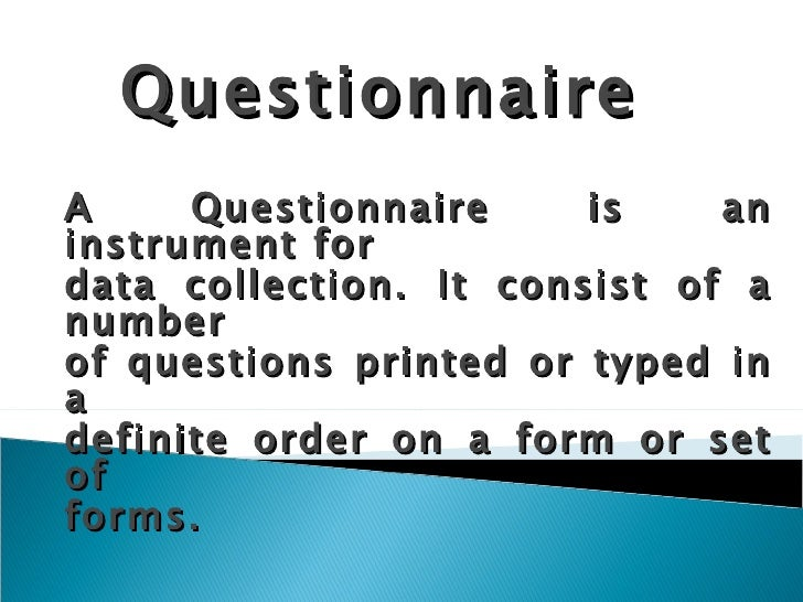 Questionnaire A Questionnaire is an instrument for data collection. It consist of a number of questions printed or typed i...