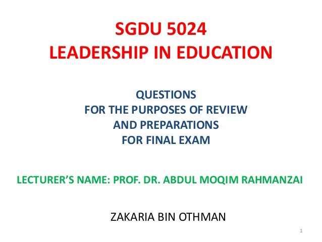 SGDU 5024LEADERSHIP IN EDUCATIONQUESTIONSFOR THE PURPOSES OF REVIEWAND PREPARATIONSFOR FINAL EXAMLECTURER'S NAME: PROF. DR...