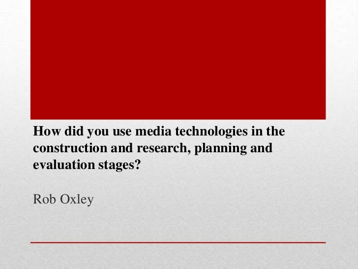 How did you use media technologies in theconstruction and research, planning andevaluation stages?Rob Oxley