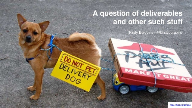 https://flic.kr/p/e2Kp5x A question of deliverables and other such stuff Kirsty Burgoine - @kirstyburgoine
