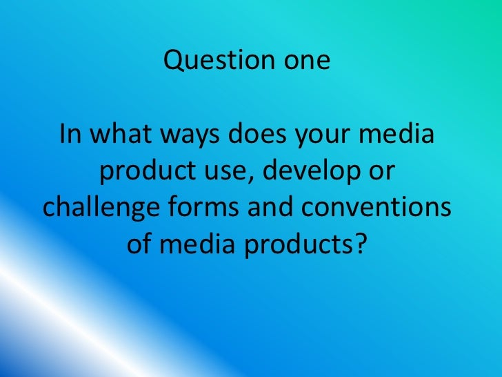Question one In what ways does your media     product use, develop orchallenge forms and conventions       of media produc...
