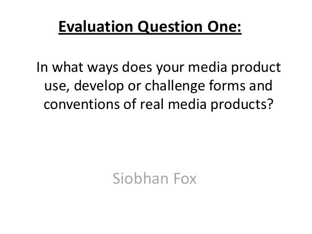 In what ways does your media productuse, develop or challenge forms andconventions of real media products?Siobhan FoxEvalu...