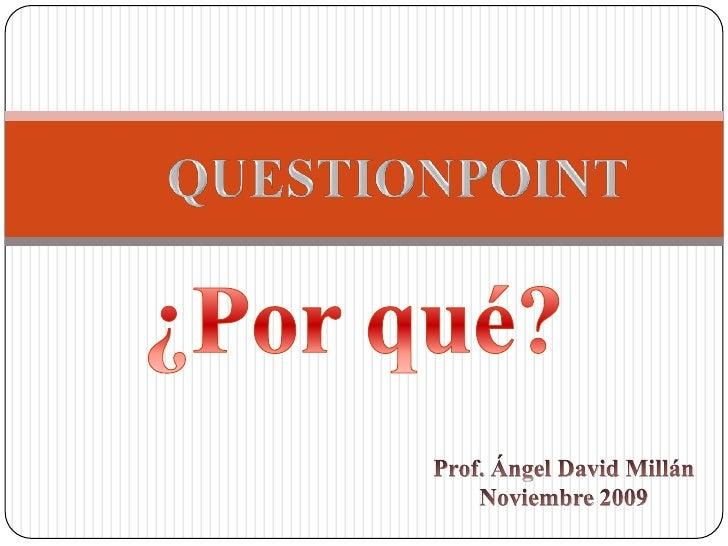 QUESTIONPOINT<br />¿Porqué?<br />Prof. Ángel David Millán<br />Noviembre 2009<br />