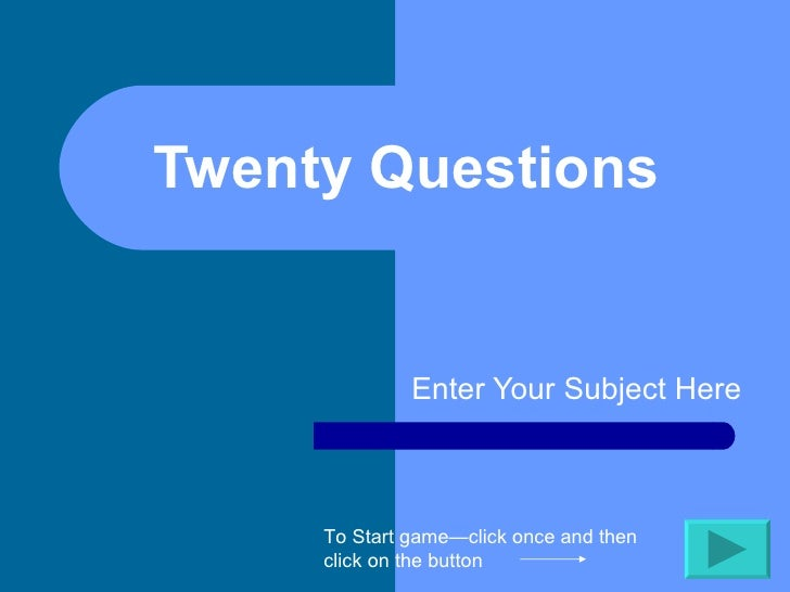 Twenty Questions  Enter Your Subject Here To Start game—click once and then click on the button