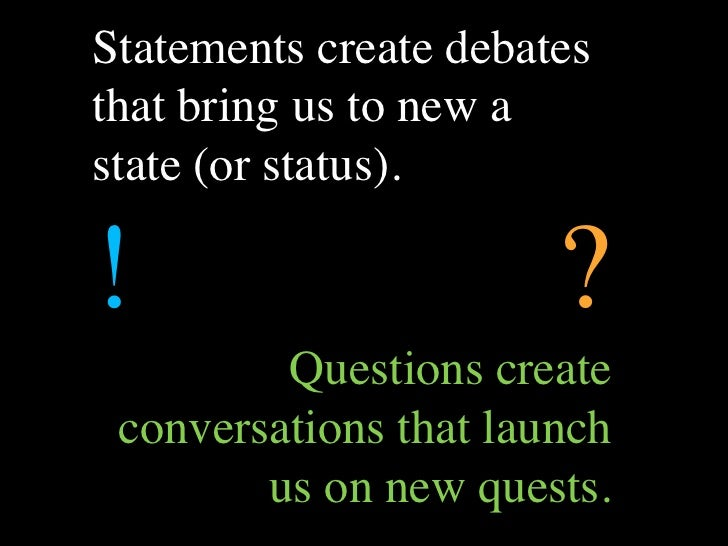 Statements create debates that bring us to new a state (or status).  !                      ?          Questions create  c...