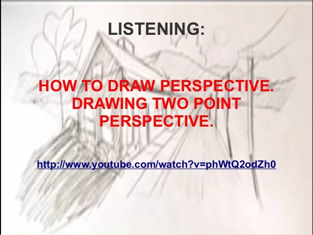 LISTENING: HOW TO DRAW PERSPECTIVE. DRAWING TWO POINT PERSPECTIVE. http://www.youtube.com/watch?v=phWtQ2odZh0