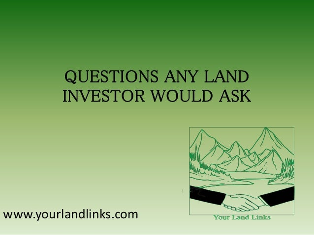 QUESTIONS ANY LAND INVESTOR WOULD ASK  www.yourlandlinks.com
