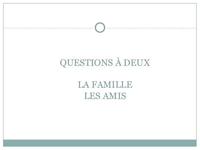 QUESTIONS À DEUX LA FAMILLE LES AMIS