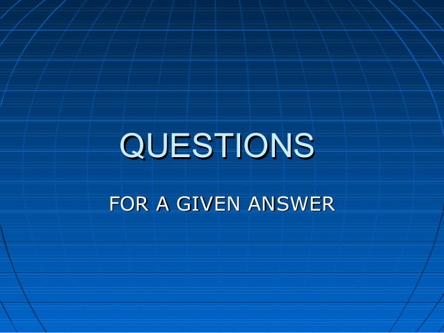 QUESTIONSQUESTIONS FOR A GIVEN ANSWERFOR A GIVEN ANSWER