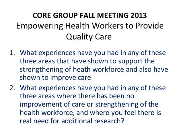 CORE GROUP FALL MEETING 2013  Empowering Health Workers to Provide Quality Care 1. What experiences have you had in any of...