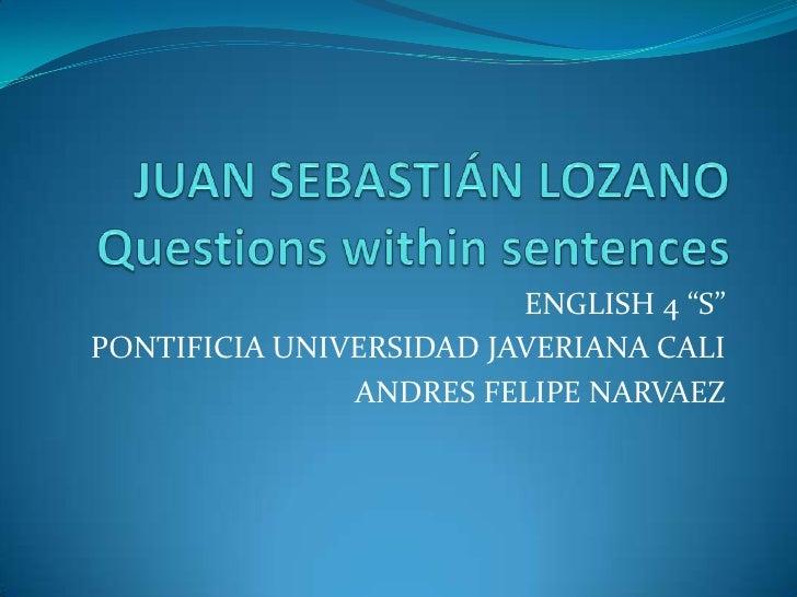 "JUAN SEBASTIÁN LOZANOQuestionswithinsentences<br />ENGLISH 4 ""S""<br />PONTIFICIA UNIVERSIDAD JAVERIANA CALI<br />ANDRES FE..."