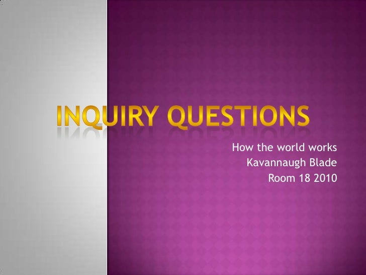 How the world works<br />Kavannaugh Blade<br />Room 18 2010<br />Inquiry questions<br />