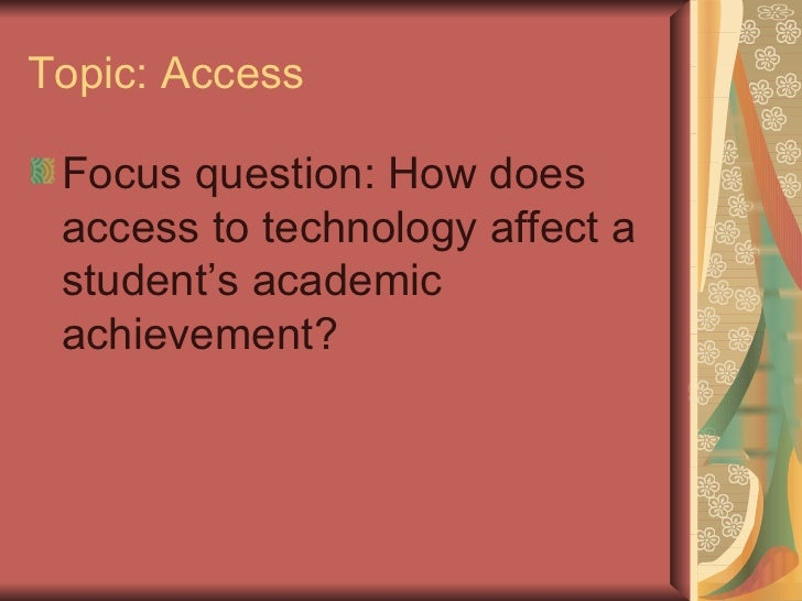 Topic: Access <ul><li>Focus question: How does access to technology affect a student's academic achievement? </li></ul>