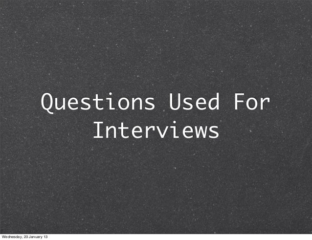 Questions Used For                        InterviewsWednesday, 23 January 13