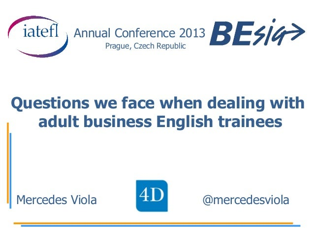 Annual Conference 2013 Prague, Czech Republic  Questions we face when dealing with adult business English trainees  Merced...