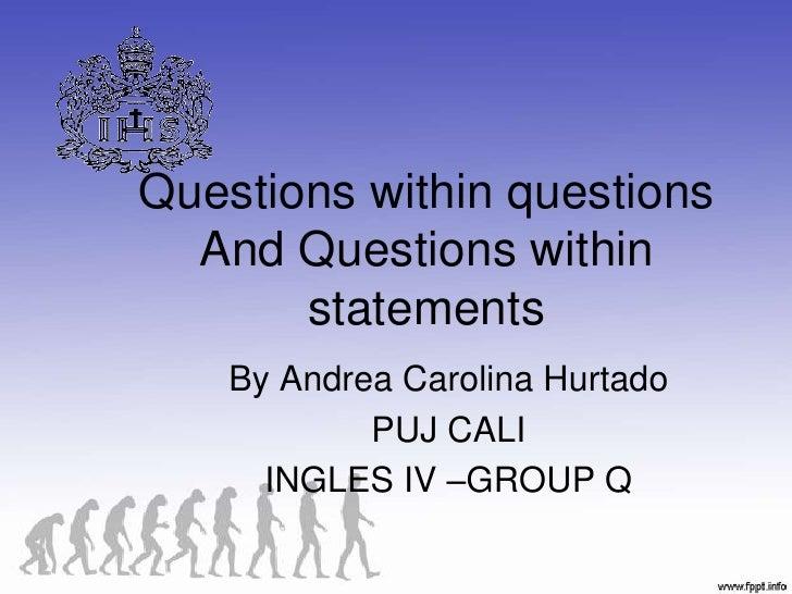 Questions within questions And Questions within statements <br />By Andrea Carolina Hurtado<br />PUJ CALI<br />INGLES IV –...