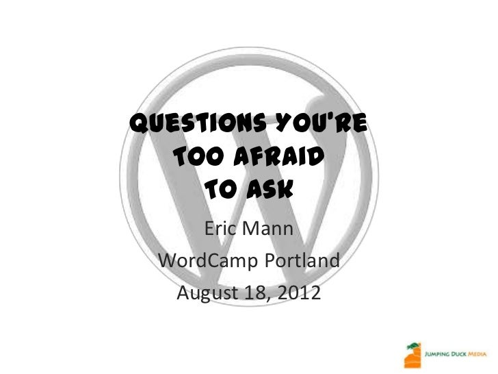 Questions You're  Too Afraid     To Ask     Eric Mann WordCamp Portland  August 18, 2012