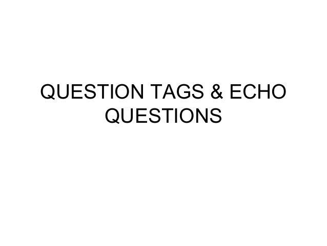 QUESTION TAGS & ECHO QUESTIONS