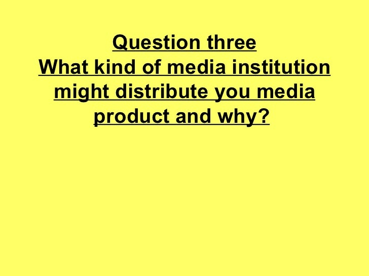 Question three What kind of media institution might distribute you media product and why?
