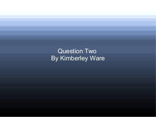 Question TwoBy Kimberley Ware