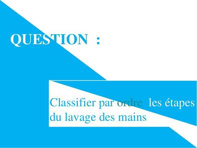 QUESTION :  Classifier par ordre les étapes du lavage des mains