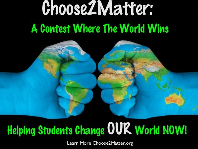 A Contest Where The World WinsChoose2Matter:Helping Students Change OUR World NOW!Learn More Choose2Matter.org
