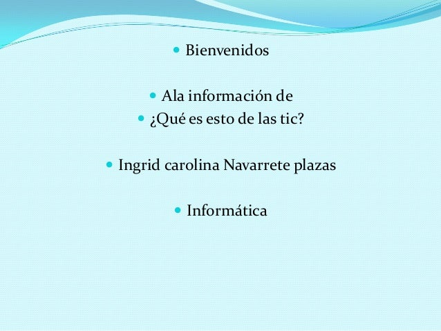  Bienvenidos Ala información de ¿Qué es esto de las tic? Ingrid carolina Navarrete plazas Informática