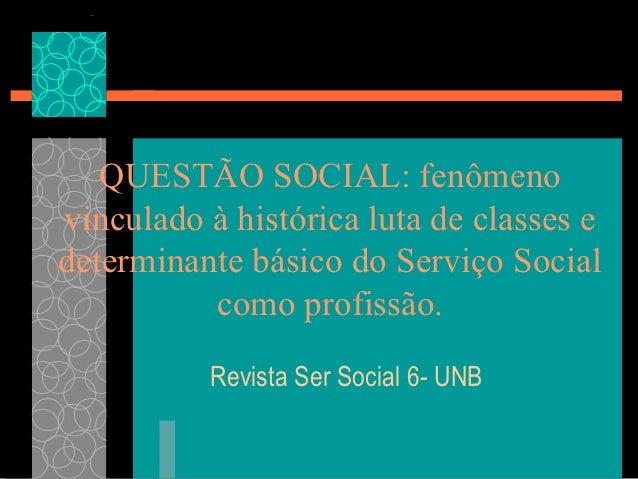 QUESTÃO SOCIAL: fenômenovinculado à histórica luta de classes edeterminante básico do Serviço Social          como profiss...