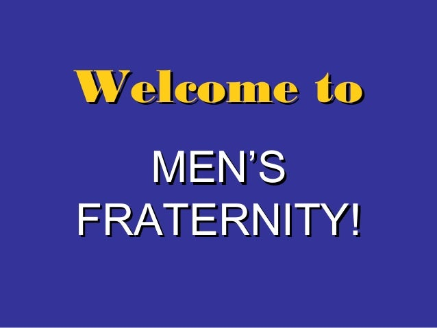 Welcome toWelcome toMEN'SMEN'SFRATERNITY!FRATERNITY!